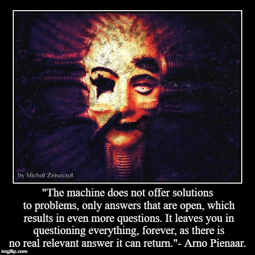 """The machine does not offer solutions to problems, only answers that are open, which results in even more questions. It leaves you in questi 