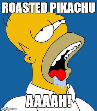 Homer Drooling | ROASTED PIKACHU AAAAH! | image tagged in homer drooling | made w/ Imgflip meme maker