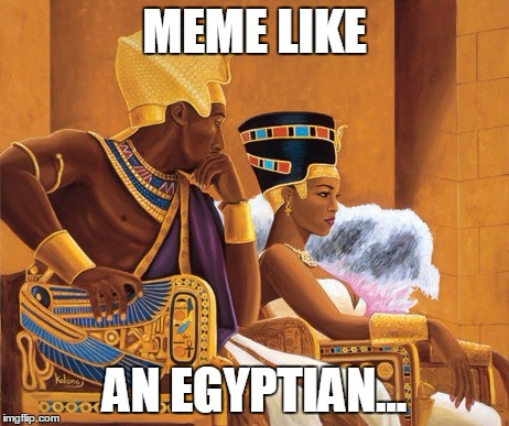 MEME LIKE AN EGYPTIAN... | made w/ Imgflip meme maker