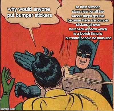 Batman Slapping Robin Meme | why would anyone put bumper stickers so their bumper stays clear for all the wrecks they'll get into because there are bumper stickers all o | image tagged in memes,batman slapping robin | made w/ Imgflip meme maker