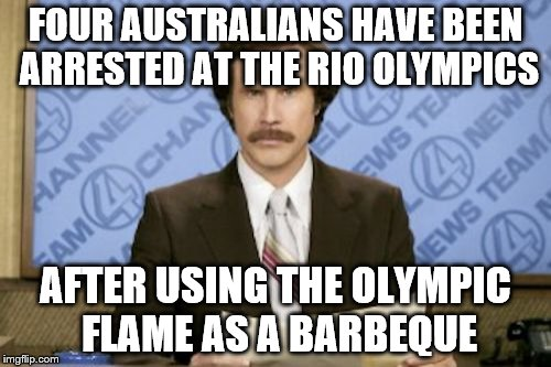 They do love to barbeque... |  FOUR AUSTRALIANS HAVE BEEN ARRESTED AT THE RIO OLYMPICS; AFTER USING THE OLYMPIC FLAME AS A BARBEQUE | image tagged in memes,ron burgundy,australians,rio olympics,bbq,sport | made w/ Imgflip meme maker
