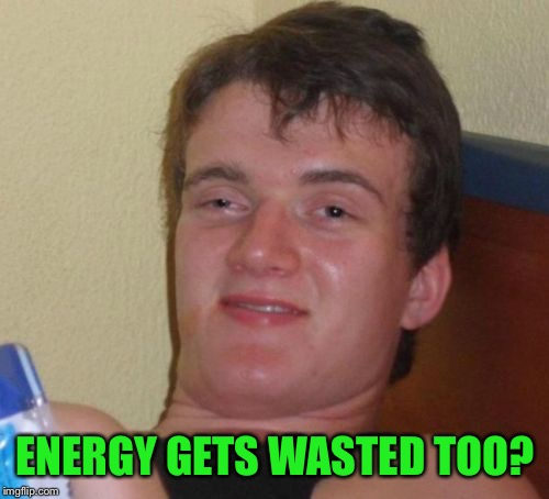 10 Guy Meme | ENERGY GETS WASTED TOO? | image tagged in memes,10 guy | made w/ Imgflip meme maker