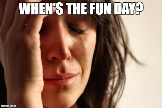 First World Problems Meme | WHEN'S THE FUN DAY? | image tagged in memes,first world problems | made w/ Imgflip meme maker