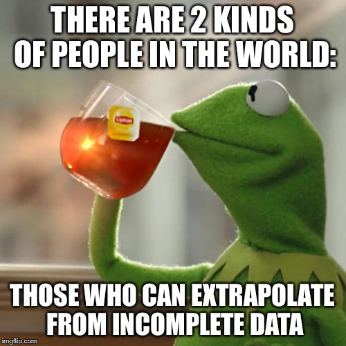 Yep! | THERE ARE 2 KINDS OF PEOPLE IN THE WORLD: THOSE WHO CAN EXTRAPOLATE FROM INCOMPLETE DATA | image tagged in memes,but thats none of my business,kermit the frog | made w/ Imgflip meme maker