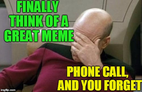 Captain Picard Facepalm Meme | FINALLY THINK OF A GREAT MEME PHONE CALL,  AND YOU FORGET | image tagged in memes,captain picard facepalm | made w/ Imgflip meme maker