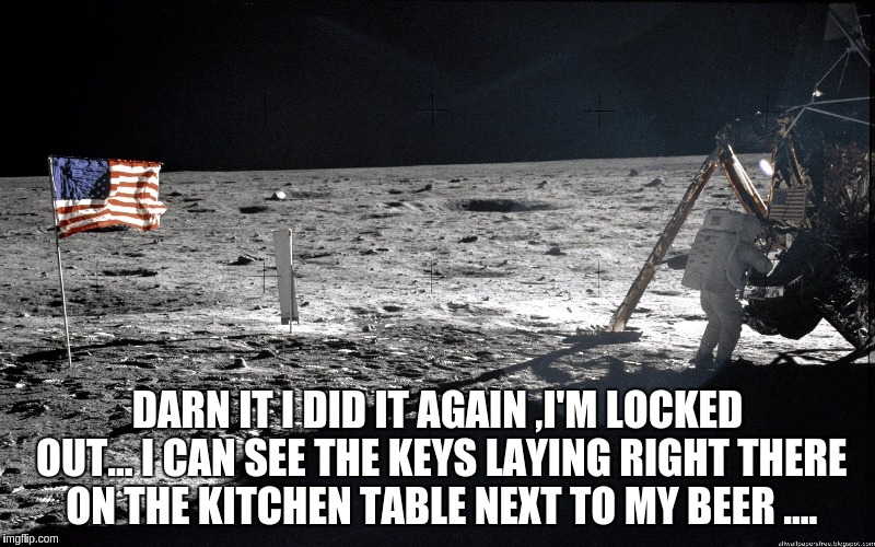 not again  | DARN IT I DID IT AGAIN ,I'M LOCKED OUT... I CAN SEE THE KEYS LAYING RIGHT THERE ON THE KITCHEN TABLE NEXT TO MY BEER .... | image tagged in space | made w/ Imgflip meme maker