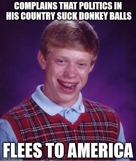 Bad Luck Brian Meme | COMPLAINS THAT POLITICS IN HIS COUNTRY SUCK DONKEY BALLS FLEES TO AMERICA | image tagged in memes,bad luck brian | made w/ Imgflip meme maker