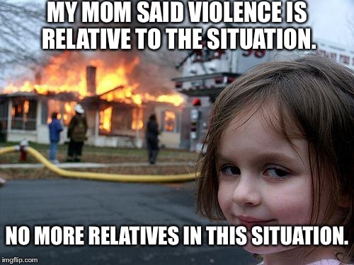 Disaster Girl Meme | MY MOM SAID VIOLENCE IS RELATIVE TO THE SITUATION. NO MORE RELATIVES IN THIS SITUATION. | image tagged in memes,disaster girl | made w/ Imgflip meme maker