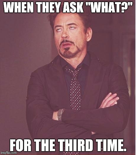 "Face You Make Robert Downey Jr Meme | WHEN THEY ASK ""WHAT?"" FOR THE THIRD TIME. 