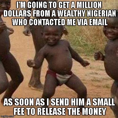 Third World Success Kid |  I'M GOING TO GET A MILLION DOLLARS FROM A WEALTHY NIGERIAN WHO CONTACTED ME VIA EMAIL; AS SOON AS I SEND HIM A SMALL FEE TO RELEASE THE MONEY | image tagged in memes,third world success kid | made w/ Imgflip meme maker