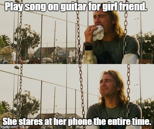 First World Stoner Problems Meme | Play song on guitar for girl friend. She stares at her phone the entire time. | image tagged in memes,first world stoner problems | made w/ Imgflip meme maker