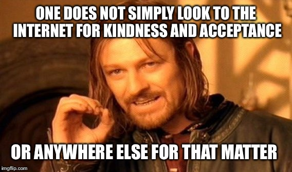 One Does Not Simply Meme | ONE DOES NOT SIMPLY LOOK TO THE INTERNET FOR KINDNESS AND ACCEPTANCE OR ANYWHERE ELSE FOR THAT MATTER | image tagged in memes,one does not simply | made w/ Imgflip meme maker