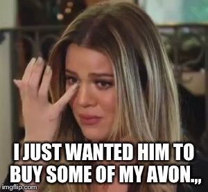 I JUST WANTED HIM TO BUY SOME OF MY AVON.,, | made w/ Imgflip meme maker