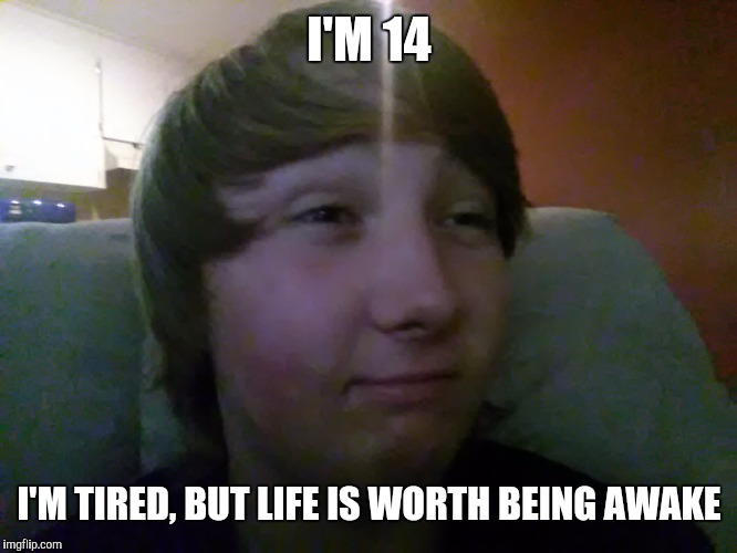 I'M 14 I'M TIRED, BUT LIFE IS WORTH BEING AWAKE | made w/ Imgflip meme maker