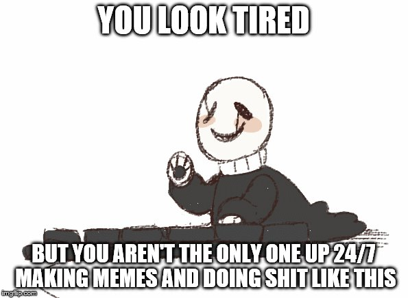 YOU LOOK TIRED BUT YOU AREN'T THE ONLY ONE UP 24/7 MAKING MEMES AND DOING SHIT LIKE THIS | made w/ Imgflip meme maker