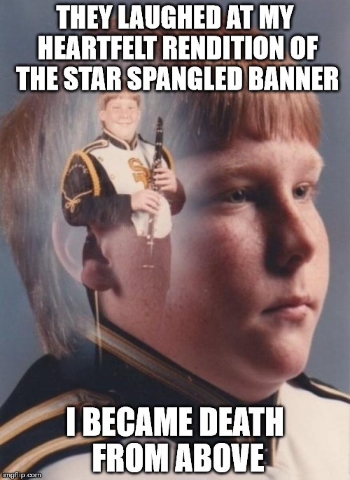 PTSD Clarinet Boy Meme | THEY LAUGHED AT MY HEARTFELT RENDITION OF THE STAR SPANGLED BANNER I BECAME DEATH FROM ABOVE | image tagged in memes,ptsd clarinet boy | made w/ Imgflip meme maker