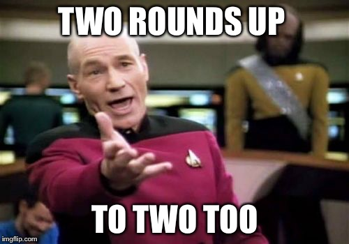 Picard Wtf Meme | TWO ROUNDS UP TO TWO TOO | image tagged in memes,picard wtf | made w/ Imgflip meme maker