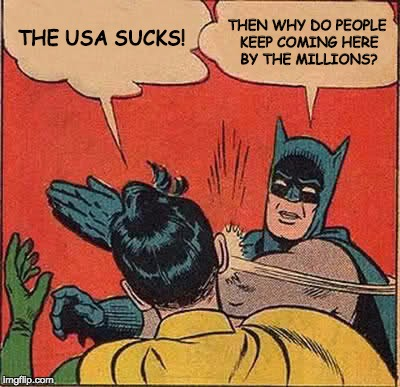 Batman Slapping Robin Meme | THE USA SUCKS! THEN WHY DO PEOPLE KEEP COMING HERE BY THE MILLIONS? | image tagged in memes,batman slapping robin | made w/ Imgflip meme maker