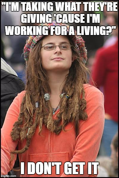 "College Liberal Meme | ""I'M TAKING WHAT THEY'RE GIVING 'CAUSE I'M WORKING FOR A LIVING?"" I DON'T GET IT 