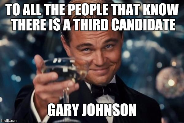 All the back and forth can be solved | TO ALL THE PEOPLE THAT KNOW THERE IS A THIRD CANDIDATE GARY JOHNSON | image tagged in memes,leonardo dicaprio cheers,trump,clinton | made w/ Imgflip meme maker