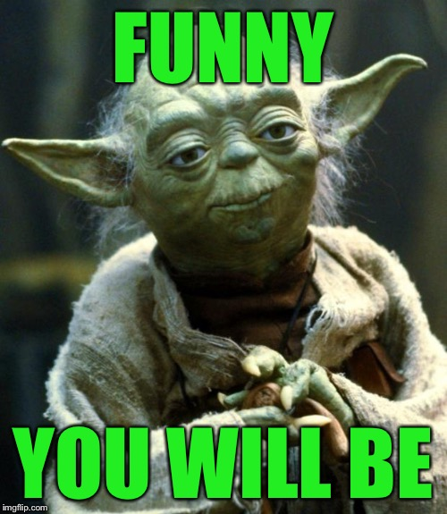 Star Wars Yoda Meme | FUNNY YOU WILL BE | image tagged in memes,star wars yoda | made w/ Imgflip meme maker