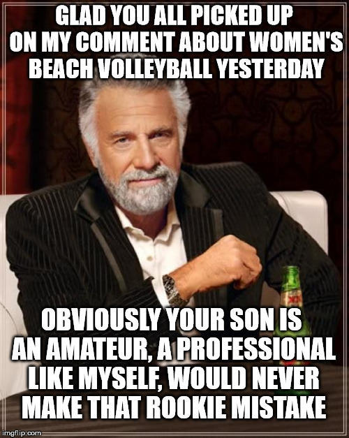 The Most Interesting Man In The World Meme | GLAD YOU ALL PICKED UP ON MY COMMENT ABOUT WOMEN'S BEACH VOLLEYBALL YESTERDAY OBVIOUSLY YOUR SON IS AN AMATEUR, A PROFESSIONAL LIKE MYSELF,  | image tagged in memes,the most interesting man in the world | made w/ Imgflip meme maker