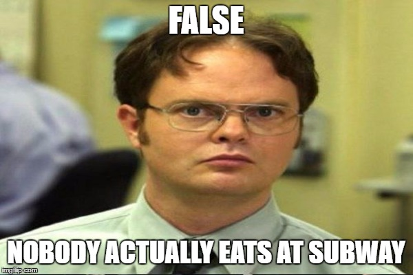 FALSE NOBODY ACTUALLY EATS AT SUBWAY | made w/ Imgflip meme maker