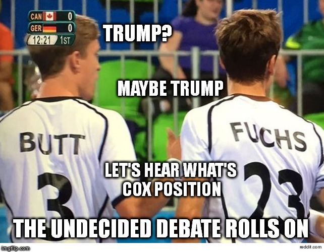 The Undecided |  TRUMP? MAYBE TRUMP; LET'S HEAR WHAT'S COX POSITION; THE UNDECIDED DEBATE ROLLS ON | image tagged in donald trump,trump 2016,trump,memes,election 2016,political meme | made w/ Imgflip meme maker
