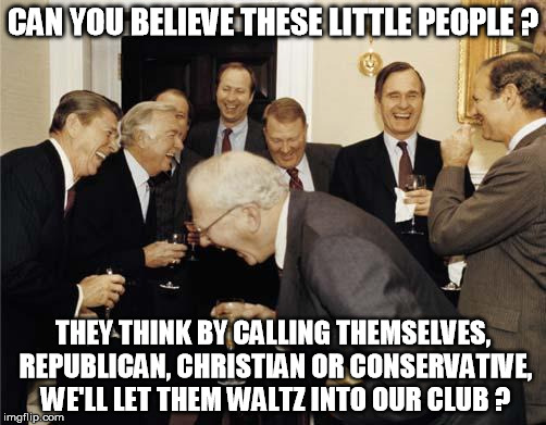 Republicans laughing | CAN YOU BELIEVE THESE LITTLE PEOPLE ? THEY THINK BY CALLING THEMSELVES, REPUBLICAN, CHRISTIAN OR CONSERVATIVE, WE'LL LET THEM WALTZ INTO OUR | image tagged in republicans laughing,republicans,christians,conservatives,little people,conservative | made w/ Imgflip meme maker