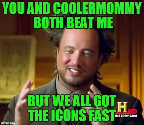 Ancient Aliens Meme | YOU AND COOLERMOMMY BOTH BEAT ME BUT WE ALL GOT THE ICONS FAST | image tagged in memes,ancient aliens | made w/ Imgflip meme maker