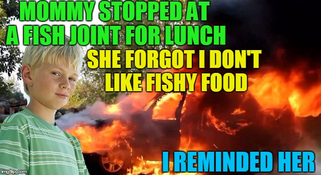 vengeful child | MOMMY STOPPED AT A FISH JOINT FOR LUNCH I REMINDED HER SHE FORGOT I DON'T LIKE FISHY FOOD | image tagged in vengeful child | made w/ Imgflip meme maker