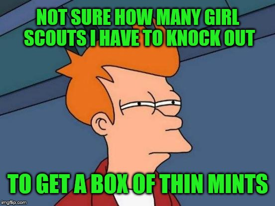Thin Mints | NOT SURE HOW MANY GIRL SCOUTS I HAVE TO KNOCK OUT TO GET A BOX OF THIN MINTS | image tagged in memes,futurama fry,thin mints,girl scouts,knock out,cookies | made w/ Imgflip meme maker