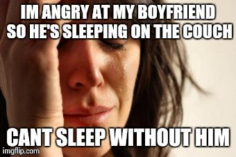 First World Problems Meme | IM ANGRY AT MY BOYFRIEND SO HE'S SLEEPING ON THE COUCH CANT SLEEP WITHOUT HIM | image tagged in memes,first world problems,AdviceAnimals | made w/ Imgflip meme maker