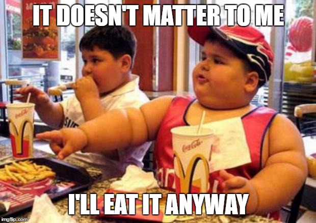 Fat McDonald's Kid | IT DOESN'T MATTER TO ME I'LL EAT IT ANYWAY | image tagged in fat mcdonald's kid | made w/ Imgflip meme maker