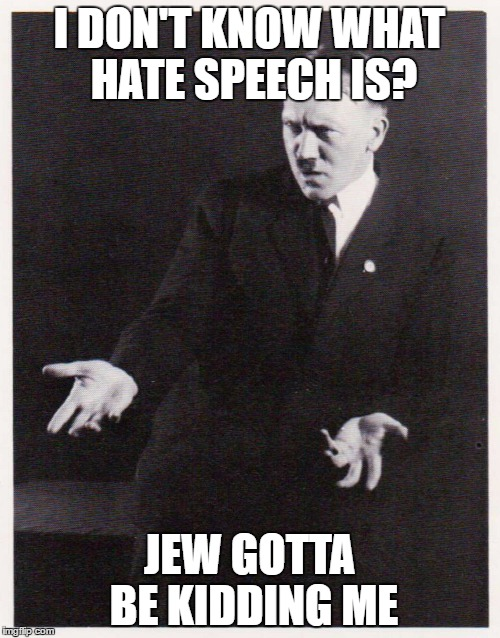I DON'T KNOW WHAT HATE SPEECH IS? JEW GOTTA BE KIDDING ME | made w/ Imgflip meme maker