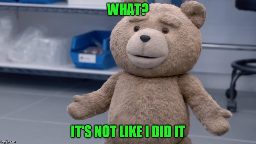 WHAT? IT'S NOT LIKE I DID IT | image tagged in ted question | made w/ Imgflip meme maker