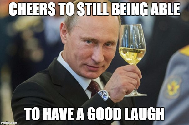 Putin Cheers | CHEERS TO STILL BEING ABLE TO HAVE A GOOD LAUGH | image tagged in putin cheers | made w/ Imgflip meme maker
