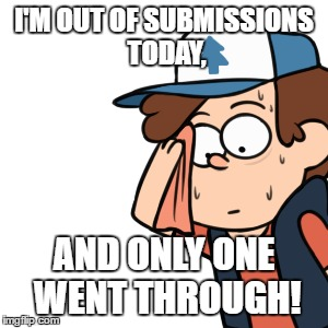 I'M OUT OF SUBMISSIONS TODAY, AND ONLY ONE WENT THROUGH! | made w/ Imgflip meme maker