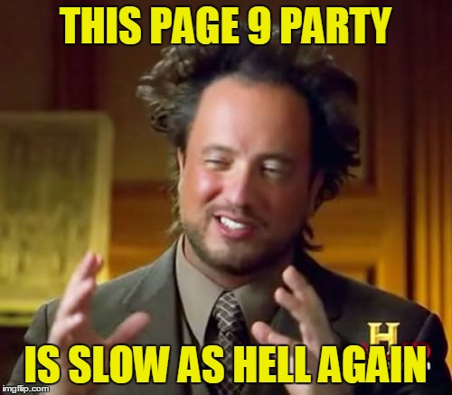 Ancient Aliens Meme | THIS PAGE 9 PARTY IS SLOW AS HELL AGAIN | image tagged in memes,ancient aliens | made w/ Imgflip meme maker