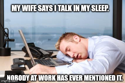 tiredatwork | MY WIFE SAYS I TALK IN MY SLEEP. NOBODY AT WORK HAS EVER MENTIONED IT. | image tagged in tiredatwork | made w/ Imgflip meme maker