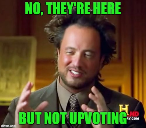 Ancient Aliens Meme | NO, THEY'RE HERE BUT NOT UPVOTING | image tagged in memes,ancient aliens | made w/ Imgflip meme maker