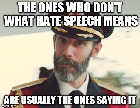 THE ONES WHO DON'T WHAT HATE SPEECH MEANS ARE USUALLY THE ONES SAYING IT | image tagged in captain obvious | made w/ Imgflip meme maker