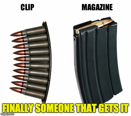 Clip or Magazine | FINALLY SOMEONE THAT GETS IT | image tagged in clip or magazine | made w/ Imgflip meme maker