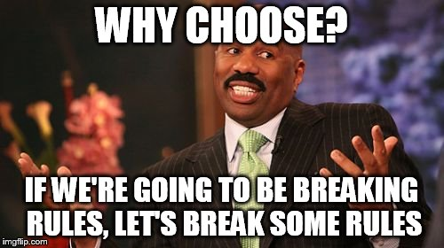 Steve Harvey Meme | WHY CHOOSE? IF WE'RE GOING TO BE BREAKING RULES, LET'S BREAK SOME RULES | image tagged in memes,steve harvey | made w/ Imgflip meme maker