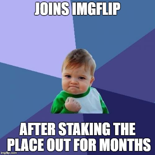 Success Kid Meme | JOINS IMGFLIP AFTER STAKING THE PLACE OUT FOR MONTHS | image tagged in memes,success kid | made w/ Imgflip meme maker
