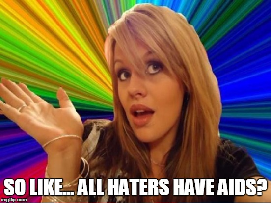 SO LIKE... ALL HATERS HAVE AIDS? | made w/ Imgflip meme maker