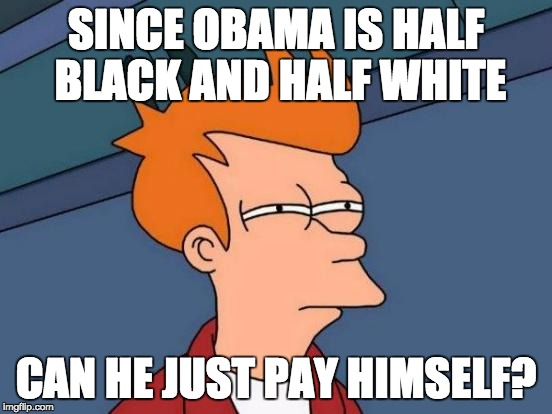 Futurama Fry Meme | SINCE OBAMA IS HALF BLACK AND HALF WHITE CAN HE JUST PAY HIMSELF? | image tagged in memes,futurama fry | made w/ Imgflip meme maker