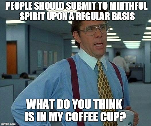 That Would Be Great Meme | PEOPLE SHOULD SUBMIT TO MIRTHFUL SPIRIT UPON A REGULAR BASIS WHAT DO YOU THINK IS IN MY COFFEE CUP? | image tagged in memes,that would be great | made w/ Imgflip meme maker