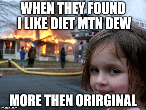 Disaster Girl Meme | WHEN THEY FOUND I LIKE DIET MTN DEW MORE THEN ORIRGINAL | image tagged in memes,disaster girl | made w/ Imgflip meme maker