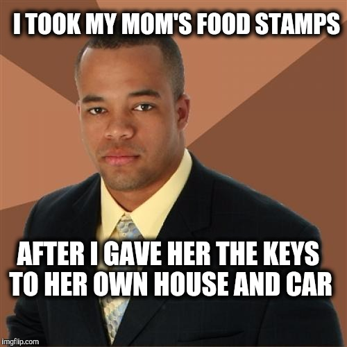 Successful Black Man. |  I TOOK MY MOM'S FOOD STAMPS; AFTER I GAVE HER THE KEYS TO HER OWN HOUSE AND CAR | image tagged in memes,successful black man,welfare,food stamps | made w/ Imgflip meme maker
